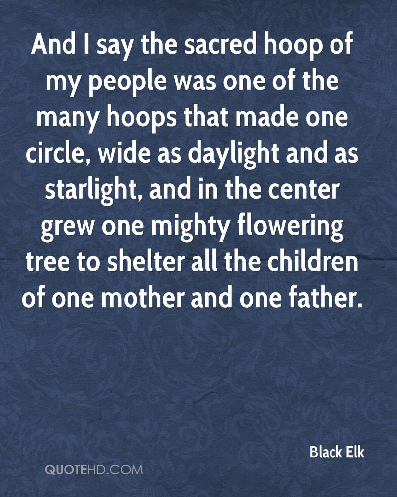 And I say the sacred hoop of my people was one of the many hoops that made one circle, wide as daylight and as starlight, and in the center grew one mighty flowering tree to shelter all the children of one mother and one father.