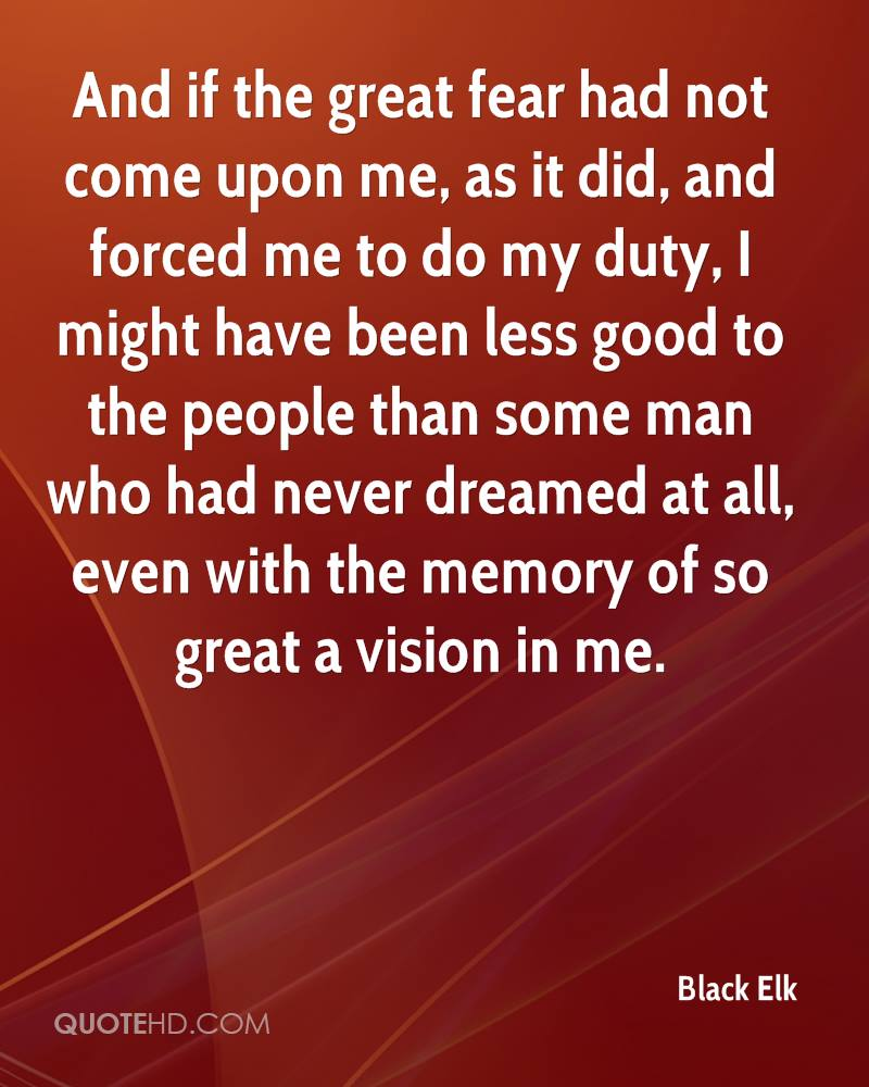 And if the great fear had not come upon me, as it did, and forced me to do my duty, I might have been less good to the people than some man who had never dreamed at all, even with the memory of so great a vision in me.