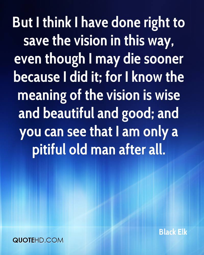 But I think I have done right to save the vision in this way, even though I may die sooner because I did it; for I know the meaning of the vision is wise and beautiful and good; and you can see that I am only a pitiful old man after all.