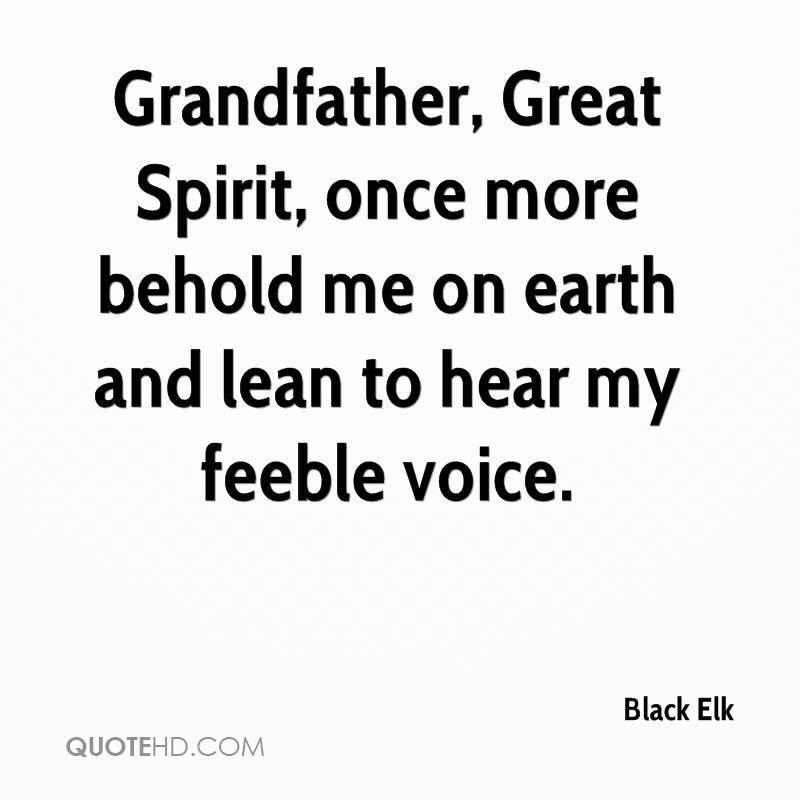 Grandfather, Great Spirit, once more behold me on earth and lean to hear my feeble voice.