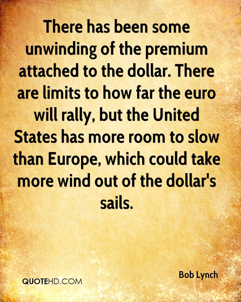 There has been some unwinding of the premium attached to the dollar. There are limits to how far the euro will rally, but the United States has more room to slow than Europe, which could take more wind out of the dollar's sails.