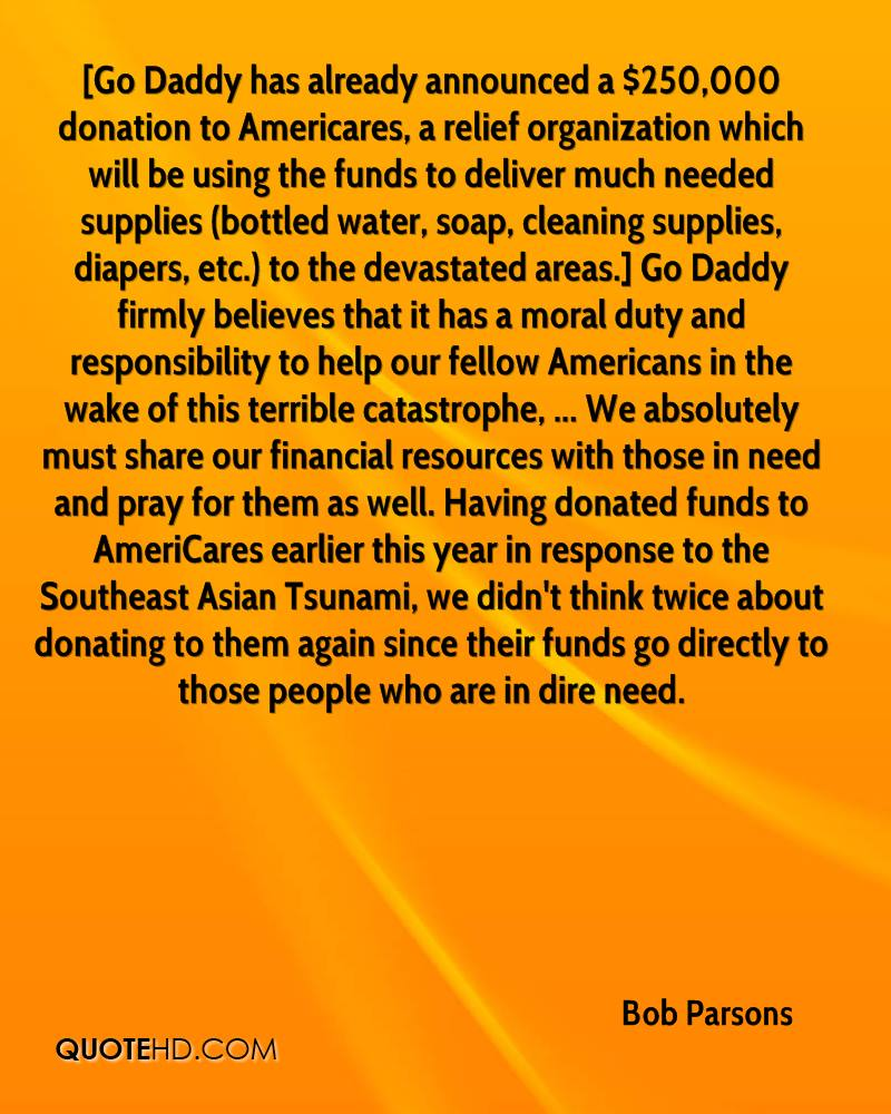 [Go Daddy has already announced a $250,000 donation to Americares, a relief organization which will be using the funds to deliver much needed supplies (bottled water, soap, cleaning supplies, diapers, etc.) to the devastated areas.] Go Daddy firmly believes that it has a moral duty and responsibility to help our fellow Americans in the wake of this terrible catastrophe, ... We absolutely must share our financial resources with those in need and pray for them as well. Having donated funds to AmeriCares earlier this year in response to the Southeast Asian Tsunami, we didn't think twice about donating to them again since their funds go directly to those people who are in dire need.