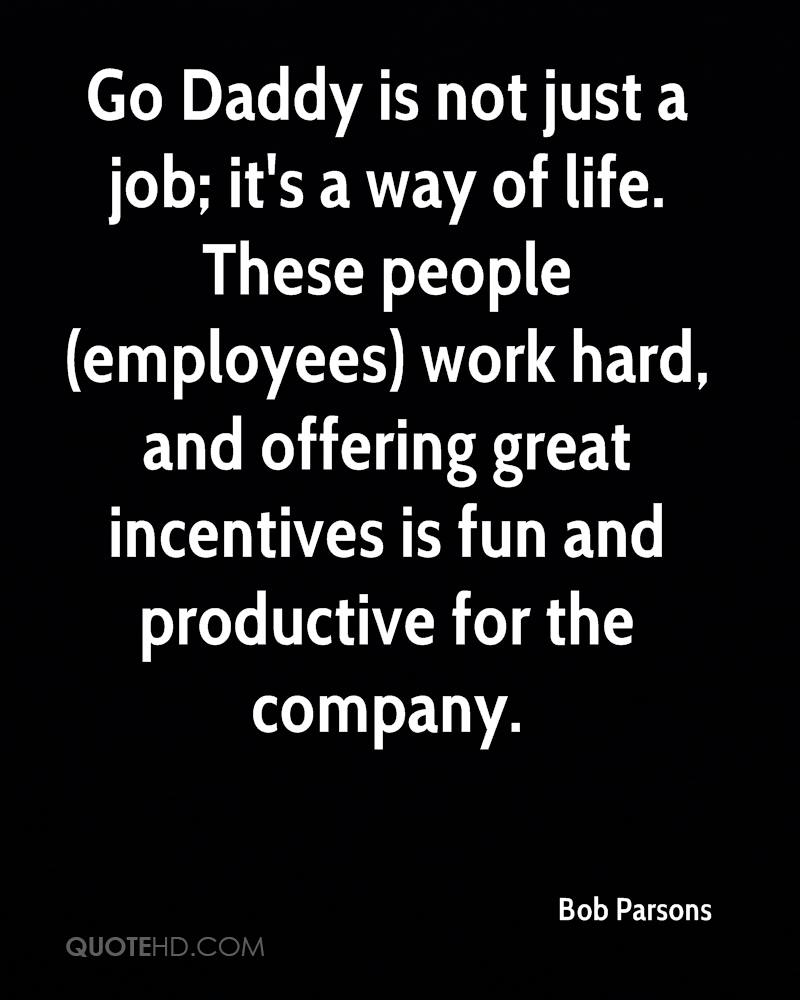 Go Daddy is not just a job; it's a way of life. These people (employees) work hard, and offering great incentives is fun and productive for the company.