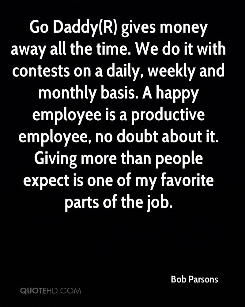Go Daddy(R) gives money away all the time. We do it with contests on a daily, weekly and monthly basis. A happy employee is a productive employee, no doubt about it. Giving more than people expect is one of my favorite parts of the job.