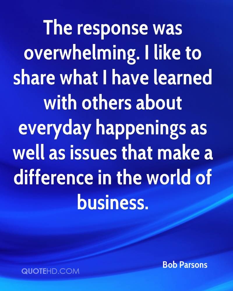 The response was overwhelming. I like to share what I have learned with others about everyday happenings as well as issues that make a difference in the world of business.