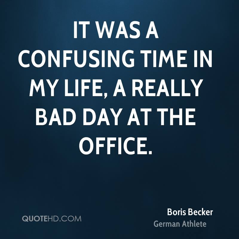 It was a confusing time in my life, a really bad day at the office.