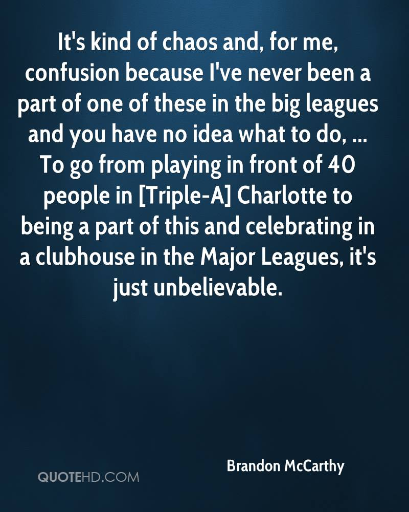 It's kind of chaos and, for me, confusion because I've never been a part of one of these in the big leagues and you have no idea what to do, ... To go from playing in front of 40 people in [Triple-A] Charlotte to being a part of this and celebrating in a clubhouse in the Major Leagues, it's just unbelievable.
