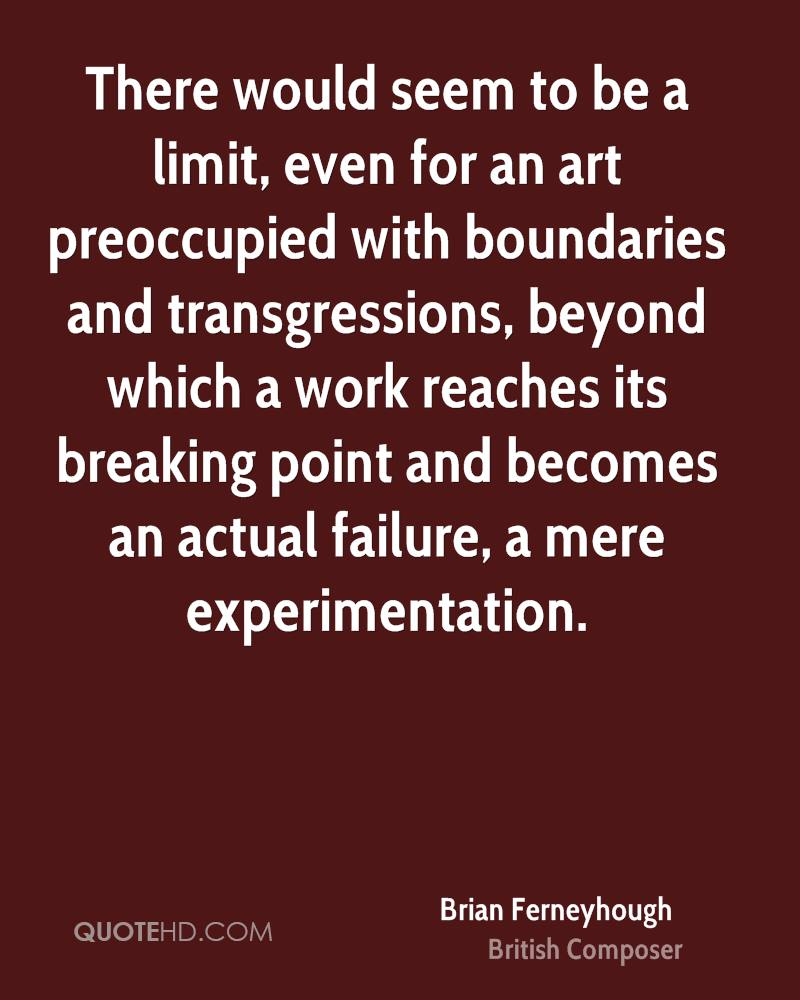 There would seem to be a limit, even for an art preoccupied with boundaries and transgressions, beyond which a work reaches its breaking point and becomes an actual failure, a mere experimentation.