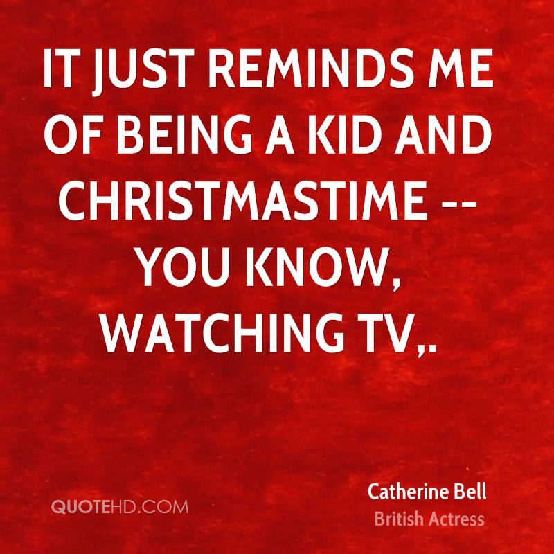 It just reminds me of being a kid and Christmastime -- you know, watching TV.