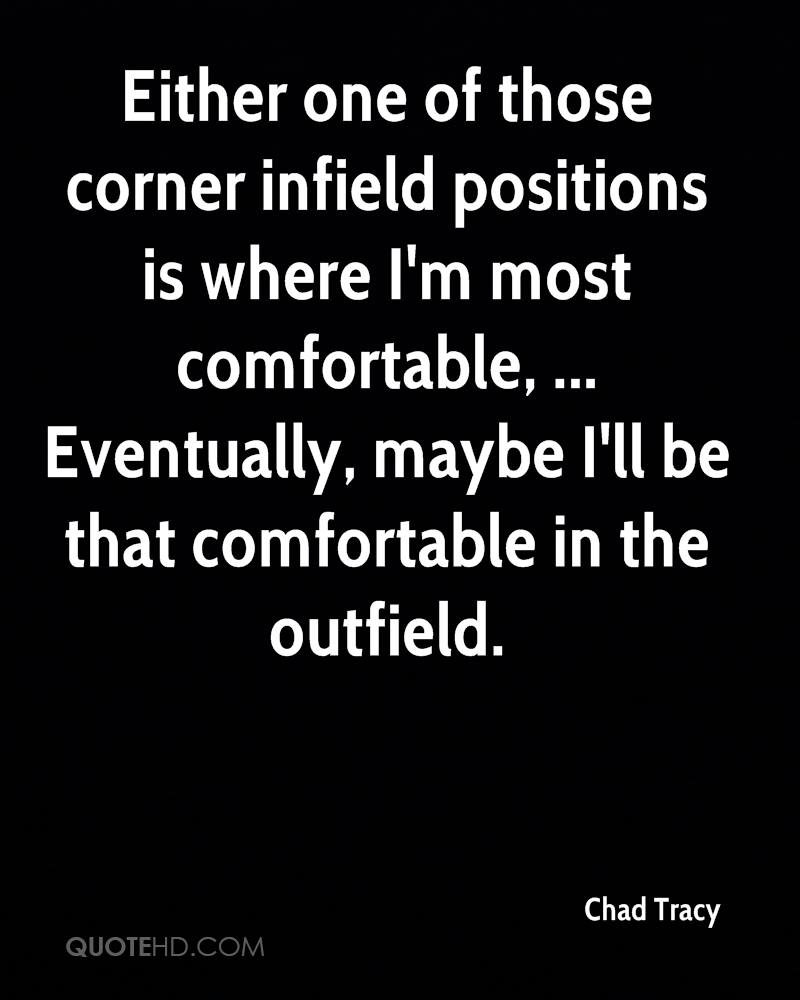 Either one of those corner infield positions is where I'm most comfortable, ... Eventually, maybe I'll be that comfortable in the outfield.