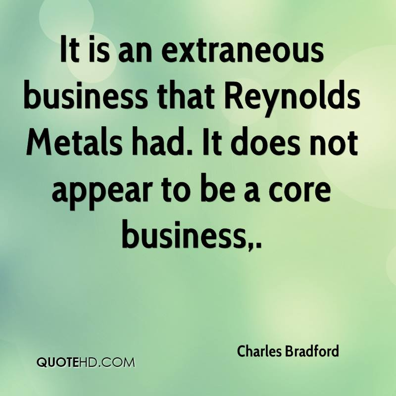 It is an extraneous business that Reynolds Metals had. It does not appear to be a core business.