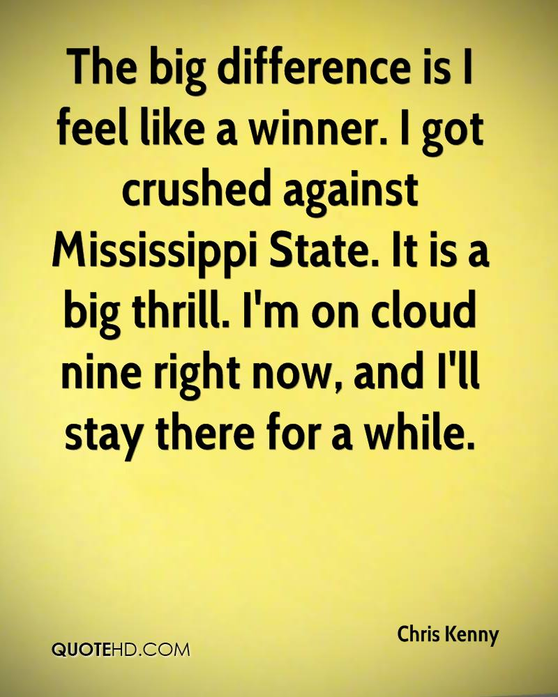 The big difference is I feel like a winner. I got crushed against Mississippi State. It is a big thrill. I'm on cloud nine right now, and I'll stay there for a while.