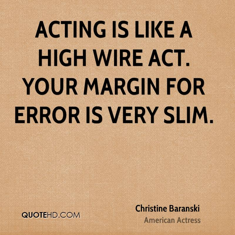 Acting is like a high wire act. Your margin for error is very slim.