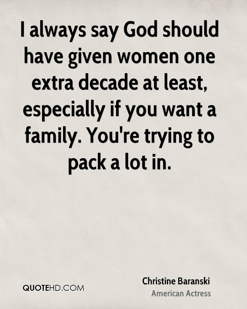 I always say God should have given women one extra decade at least, especially if you want a family. You're trying to pack a lot in.