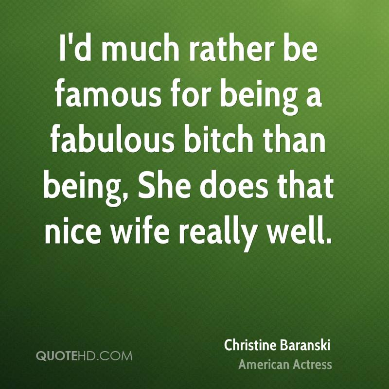 I'd much rather be famous for being a fabulous bitch than being, She does that nice wife really well.