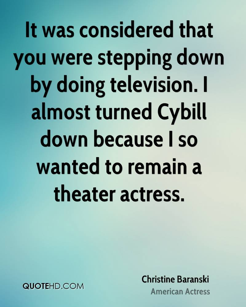 It was considered that you were stepping down by doing television. I almost turned Cybill down because I so wanted to remain a theater actress.