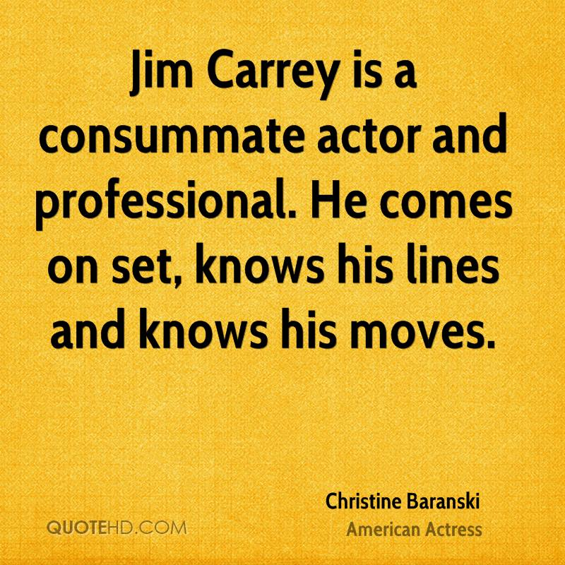 Jim Carrey is a consummate actor and professional. He comes on set, knows his lines and knows his moves.