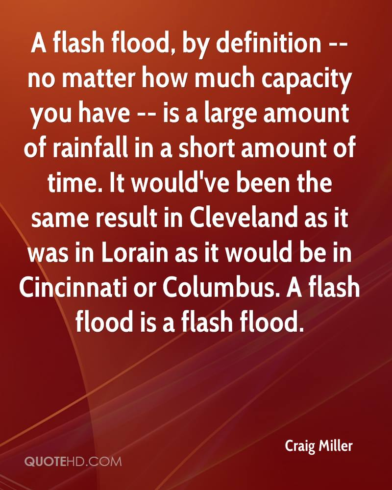 A flash flood, by definition -- no matter how much capacity you have -- is a large amount of rainfall in a short amount of time. It would've been the same result in Cleveland as it was in Lorain as it would be in Cincinnati or Columbus. A flash flood is a flash flood.