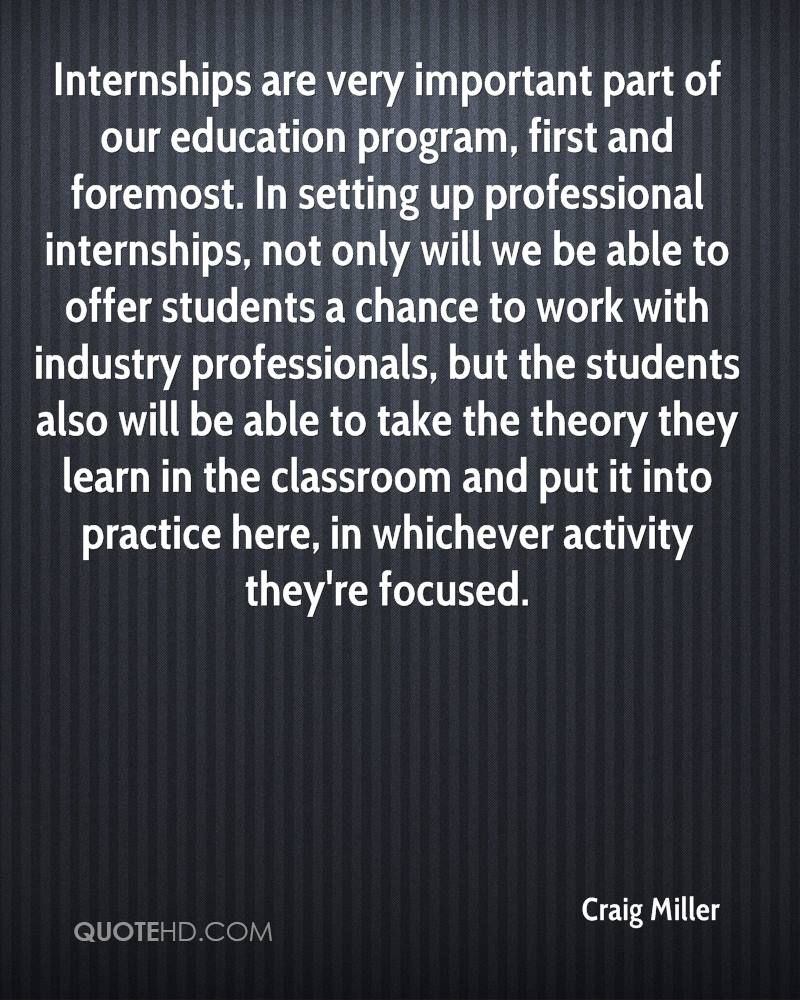 Internships are very important part of our education program, first and foremost. In setting up professional internships, not only will we be able to offer students a chance to work with industry professionals, but the students also will be able to take the theory they learn in the classroom and put it into practice here, in whichever activity they're focused.