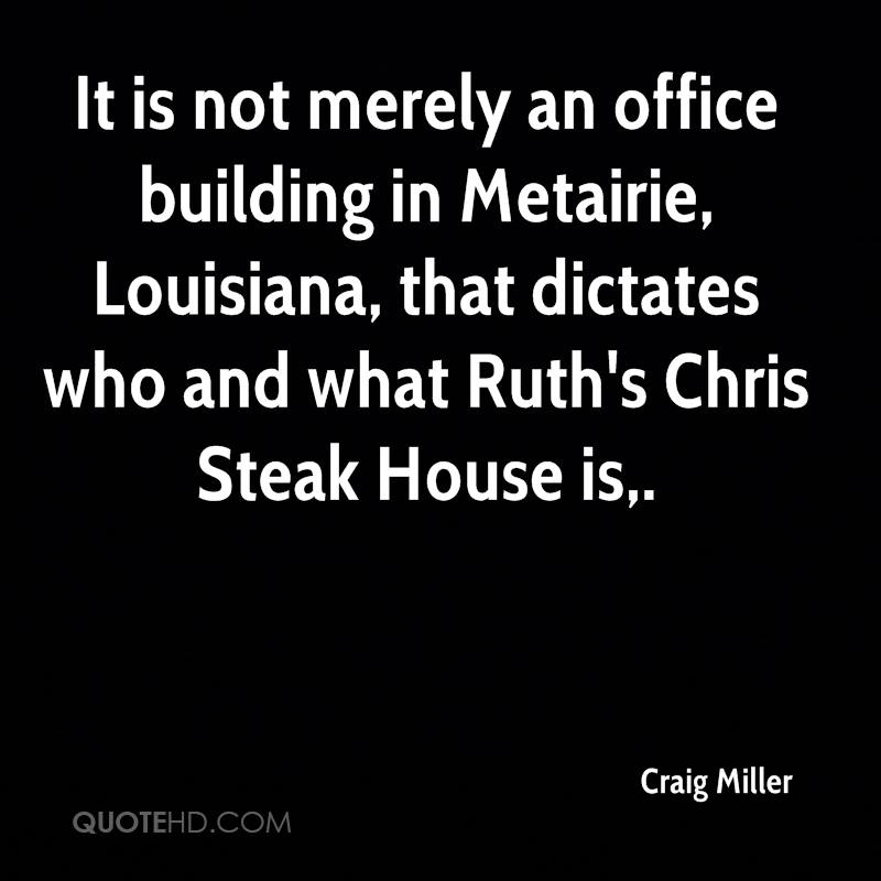 It is not merely an office building in Metairie, Louisiana, that dictates who and what Ruth's Chris Steak House is.