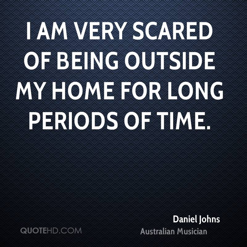 I am very scared of being outside my home for long periods of time.