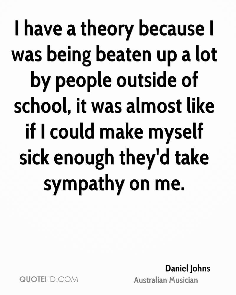 I have a theory because I was being beaten up a lot by people outside of school, it was almost like if I could make myself sick enough they'd take sympathy on me.