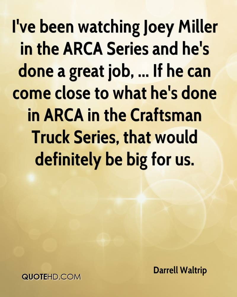 I've been watching Joey Miller in the ARCA Series and he's done a great job, ... If he can come close to what he's done in ARCA in the Craftsman Truck Series, that would definitely be big for us.