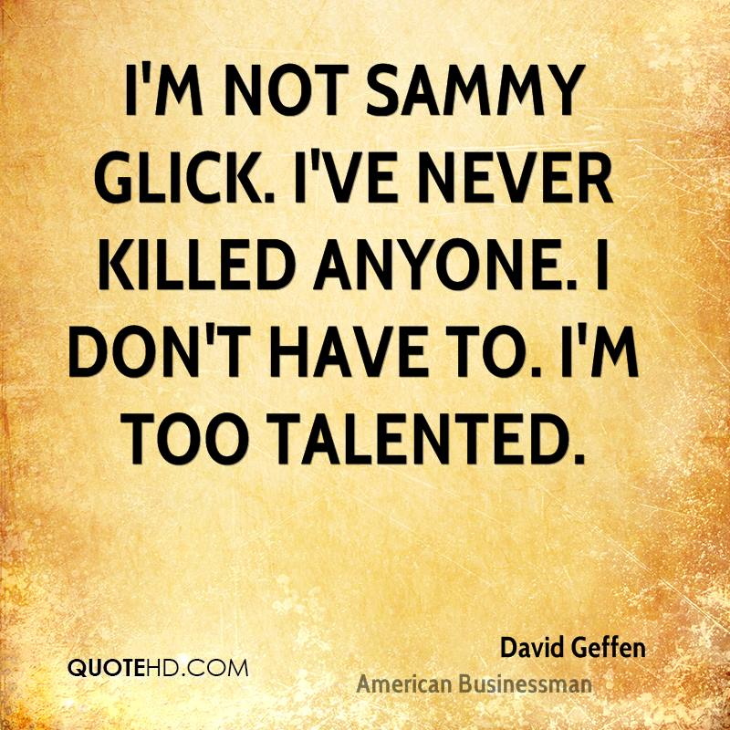 I'm not Sammy Glick. I've never killed anyone. I don't have to. I'm too talented.