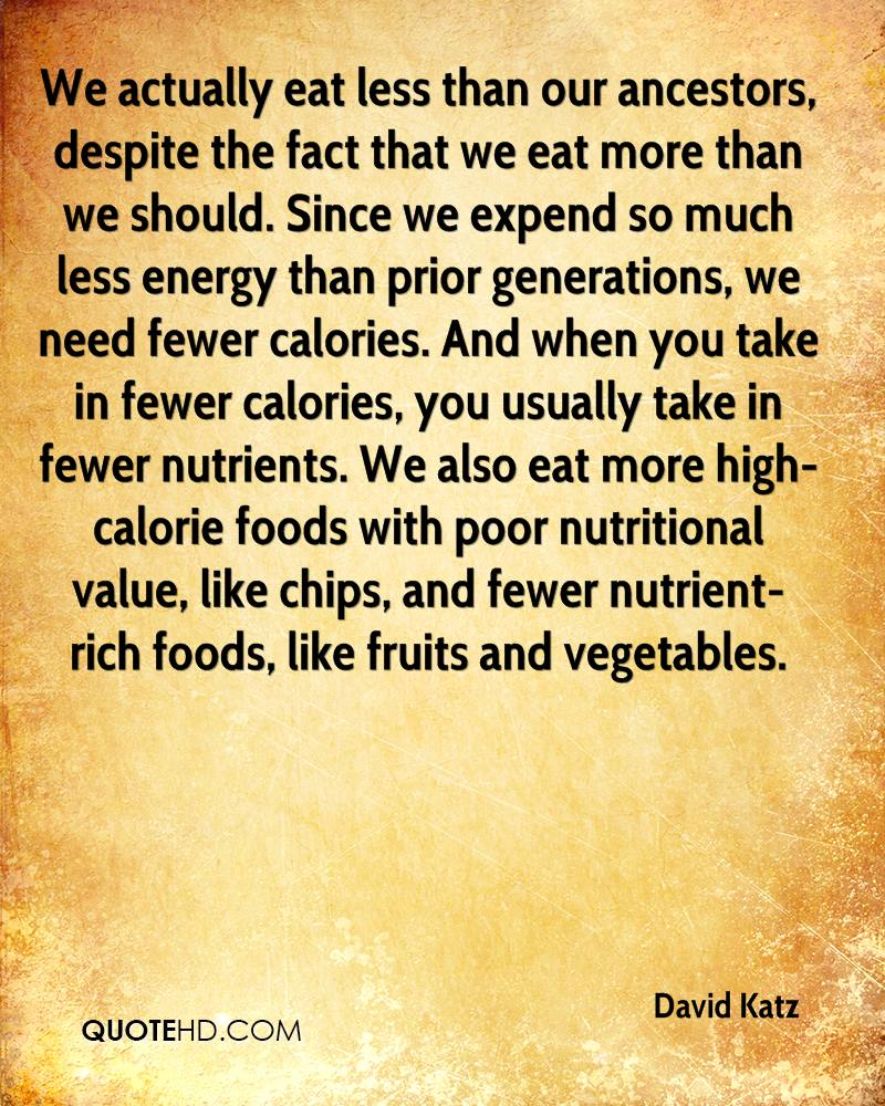 We actually eat less than our ancestors, despite the fact that we eat more than we should. Since we expend so much less energy than prior generations, we need fewer calories. And when you take in fewer calories, you usually take in fewer nutrients. We also eat more high-calorie foods with poor nutritional value, like chips, and fewer nutrient-rich foods, like fruits and vegetables.