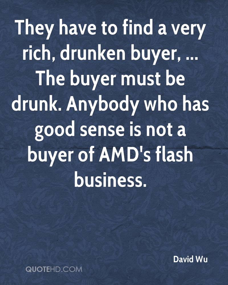 They have to find a very rich, drunken buyer, ... The buyer must be drunk. Anybody who has good sense is not a buyer of AMD's flash business.