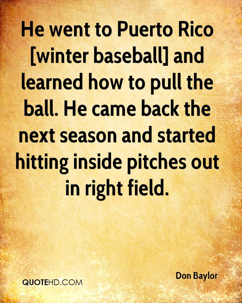 He went to Puerto Rico [winter baseball] and learned how to pull the ball. He came back the next season and started hitting inside pitches out in right field.