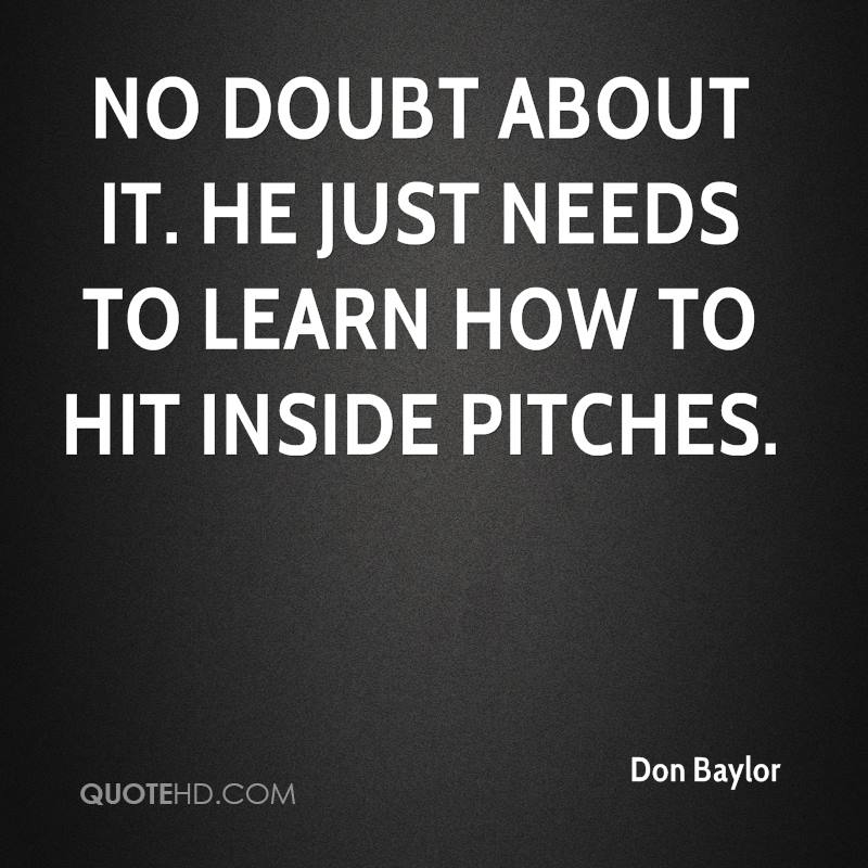 No doubt about it. He just needs to learn how to hit inside pitches.