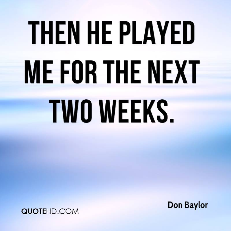 then he played me for the next two weeks.