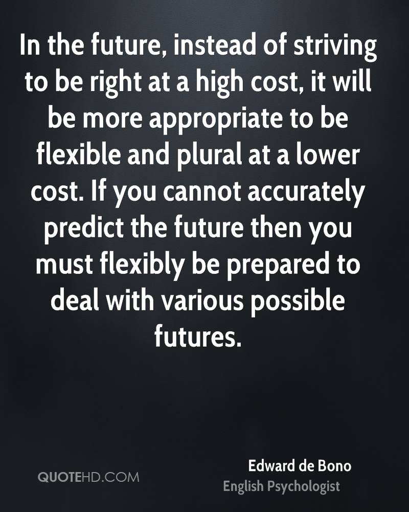 In the future, instead of striving to be right at a high cost, it will be more appropriate to be flexible and plural at a lower cost. If you cannot accurately predict the future then you must flexibly be prepared to deal with various possible futures.