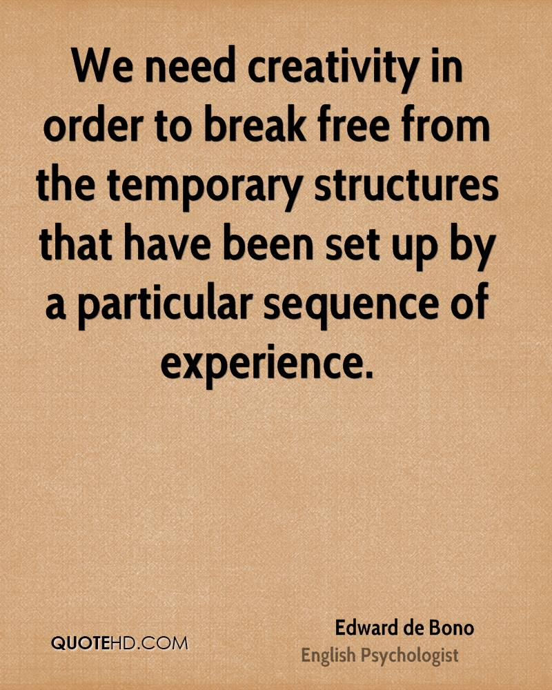 We need creativity in order to break free from the temporary structures that have been set up by a particular sequence of experience.