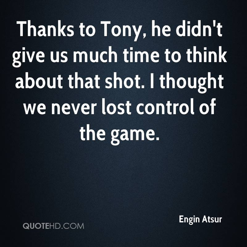 Thanks to Tony, he didn't give us much time to think about that shot. I thought we never lost control of the game.