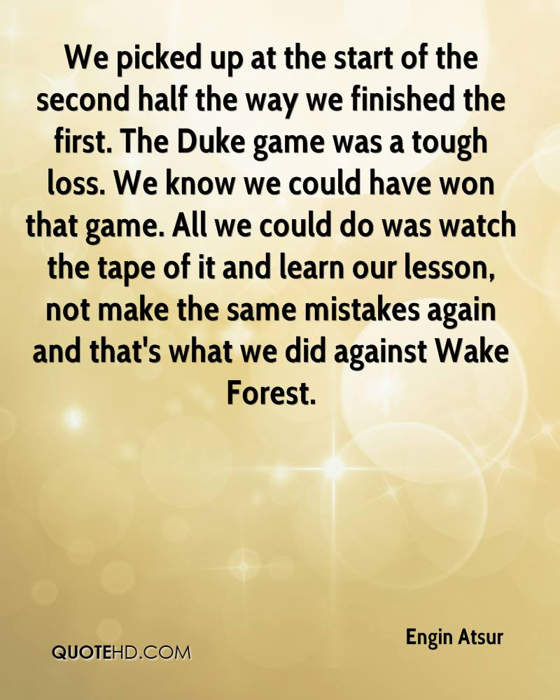 We picked up at the start of the second half the way we finished the first. The Duke game was a tough loss. We know we could have won that game. All we could do was watch the tape of it and learn our lesson, not make the same mistakes again and that's what we did against Wake Forest.