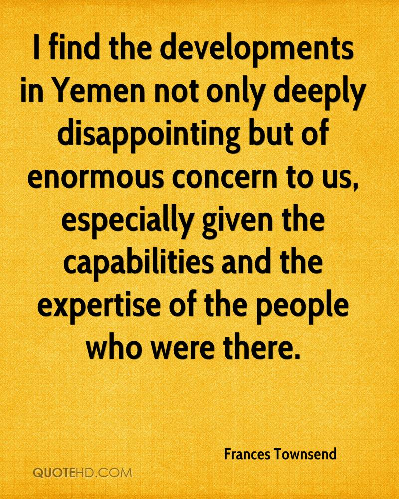 I find the developments in Yemen not only deeply disappointing but of enormous concern to us, especially given the capabilities and the expertise of the people who were there.