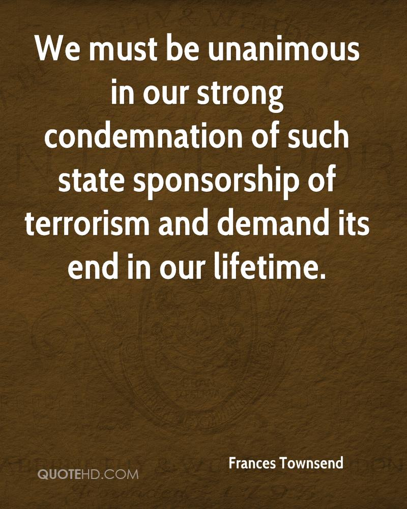 We must be unanimous in our strong condemnation of such state sponsorship of terrorism and demand its end in our lifetime.