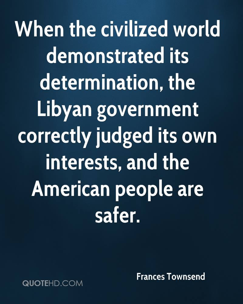 When the civilized world demonstrated its determination, the Libyan government correctly judged its own interests, and the American people are safer.