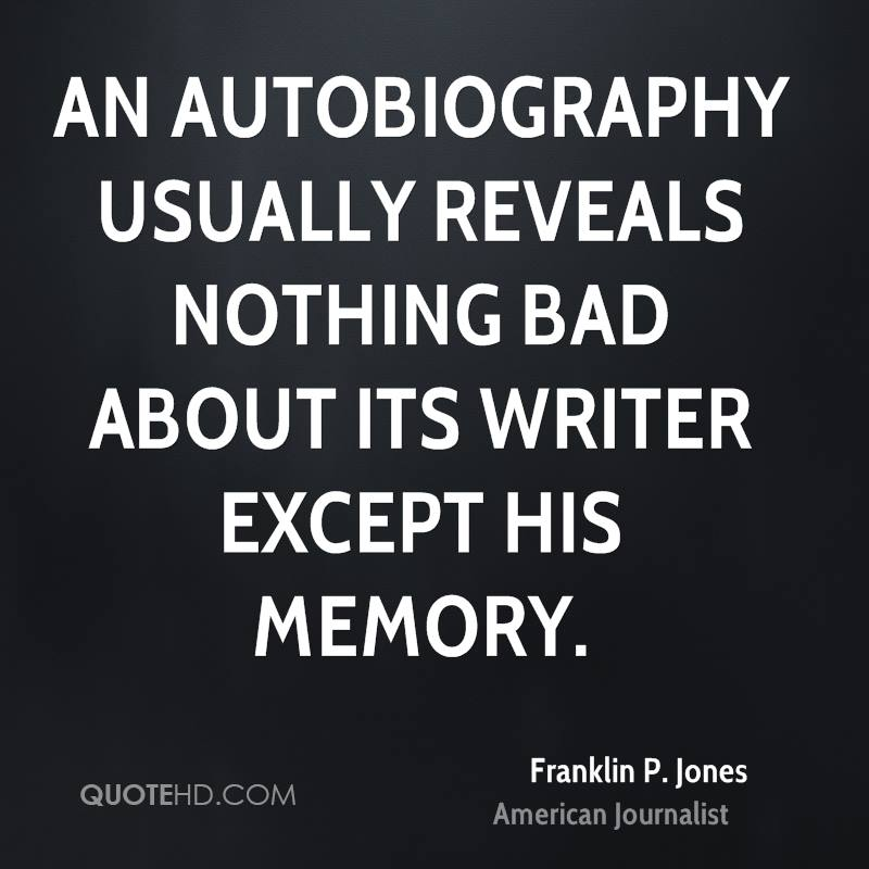 An autobiography usually reveals nothing bad about its writer except his memory.