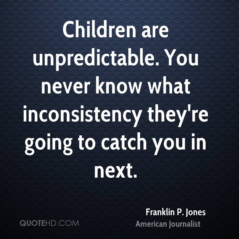 Children are unpredictable. You never know what inconsistency they're going to catch you in next.