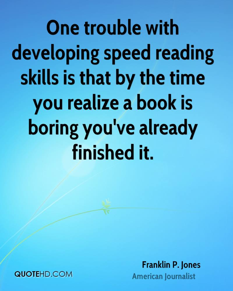 One trouble with developing speed reading skills is that by the time you realize a book is boring you've already finished it.