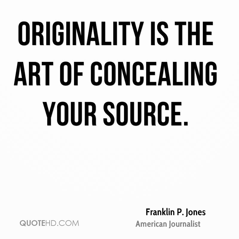 Originality is the art of concealing your source.