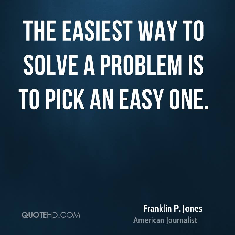 The easiest way to solve a problem is to pick an easy one.