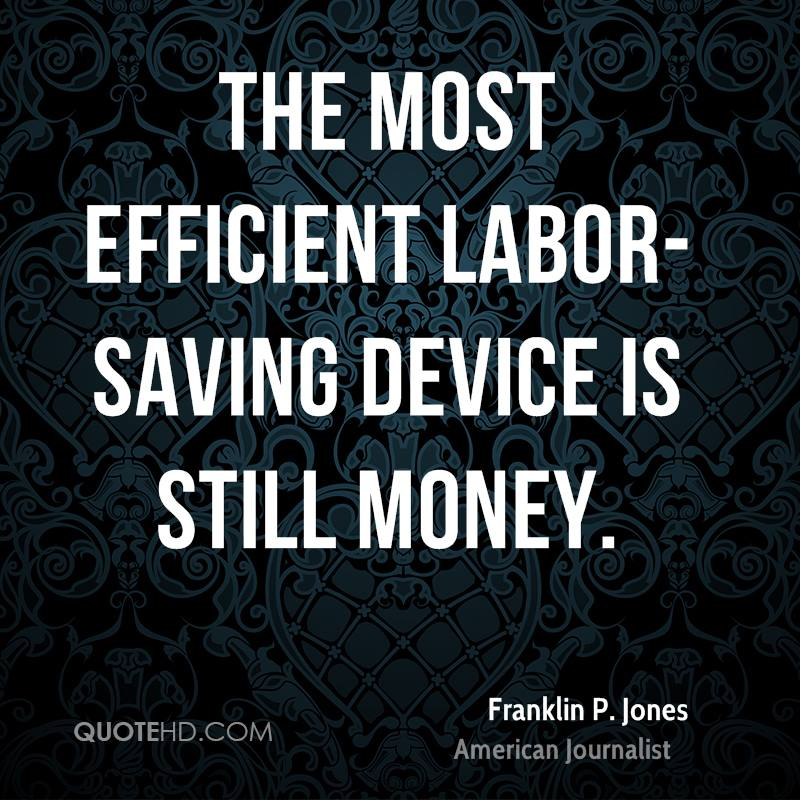The most efficient labor-saving device is still money.
