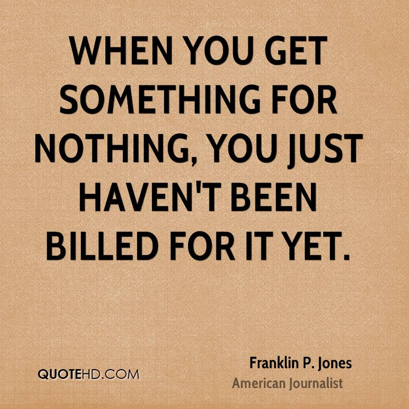 When you get something for nothing, you just haven't been billed for it yet.