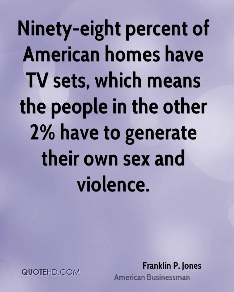 Ninety-eight percent of American homes have TV sets, which means the people in the other 2% have to generate their own sex and violence.