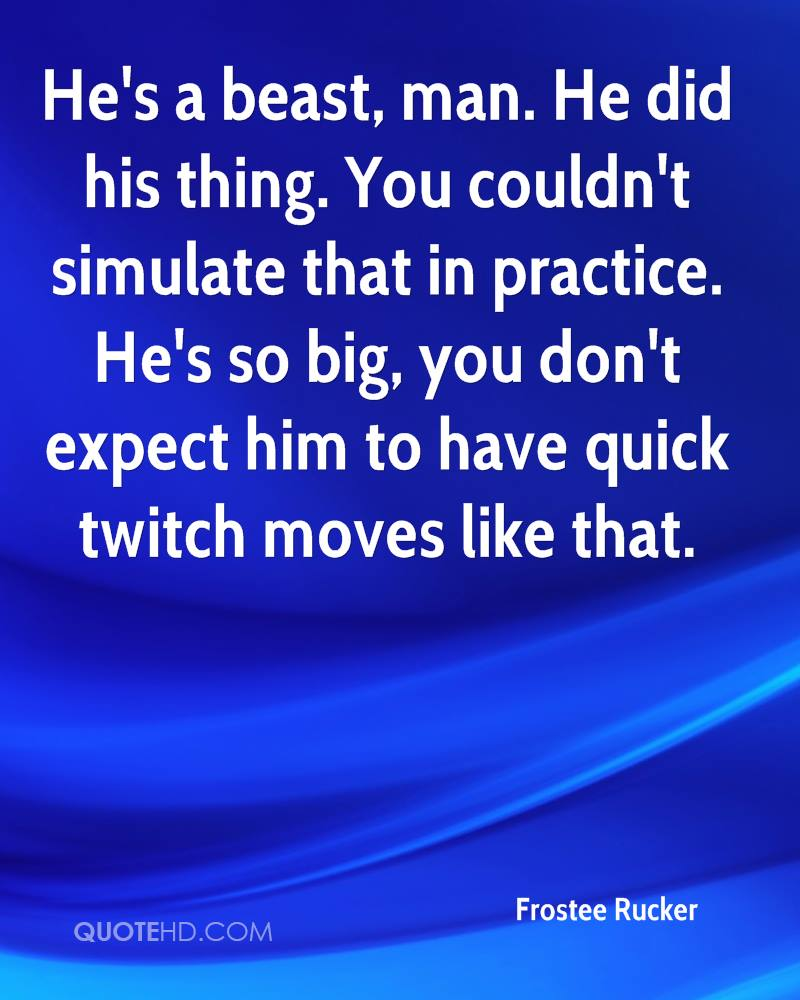 He's a beast, man. He did his thing. You couldn't simulate that in practice. He's so big, you don't expect him to have quick twitch moves like that.