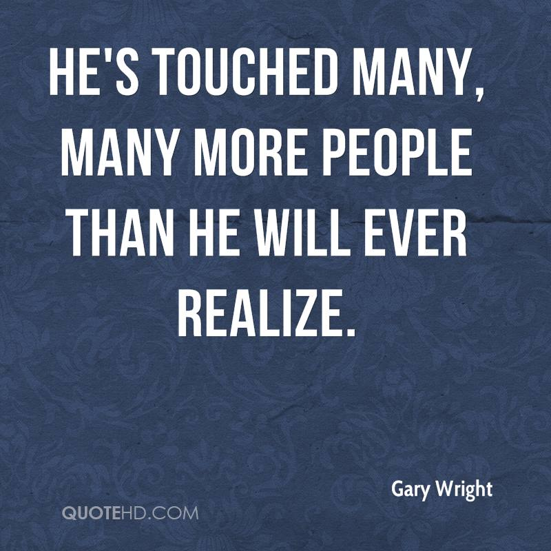 He's touched many, many more people than he will ever realize.